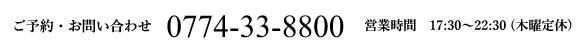 ご予約・お問い合わせ 0774-33-8800 営業時間 17:30~22:30 (木曜定休)